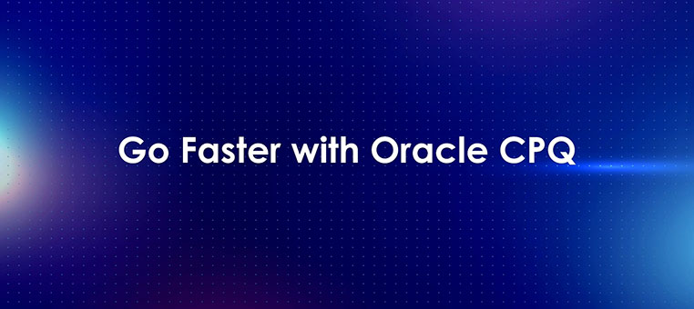 Go Faster with Oracle CPQ